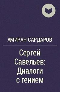 Amiran_Sardarov__Sergej_Savelev_Dialogi_s_geniem.jpg